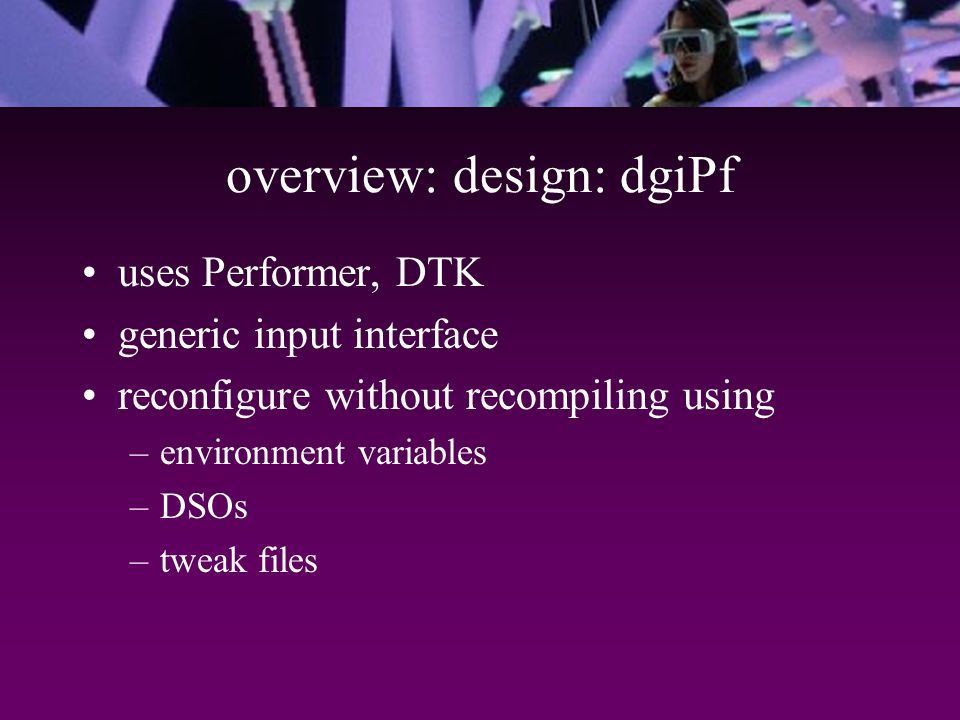 overview: design: dgiPf uses Performer, DTK generic input interface reconfigure without recompiling using –environment variables –DSOs –tweak files