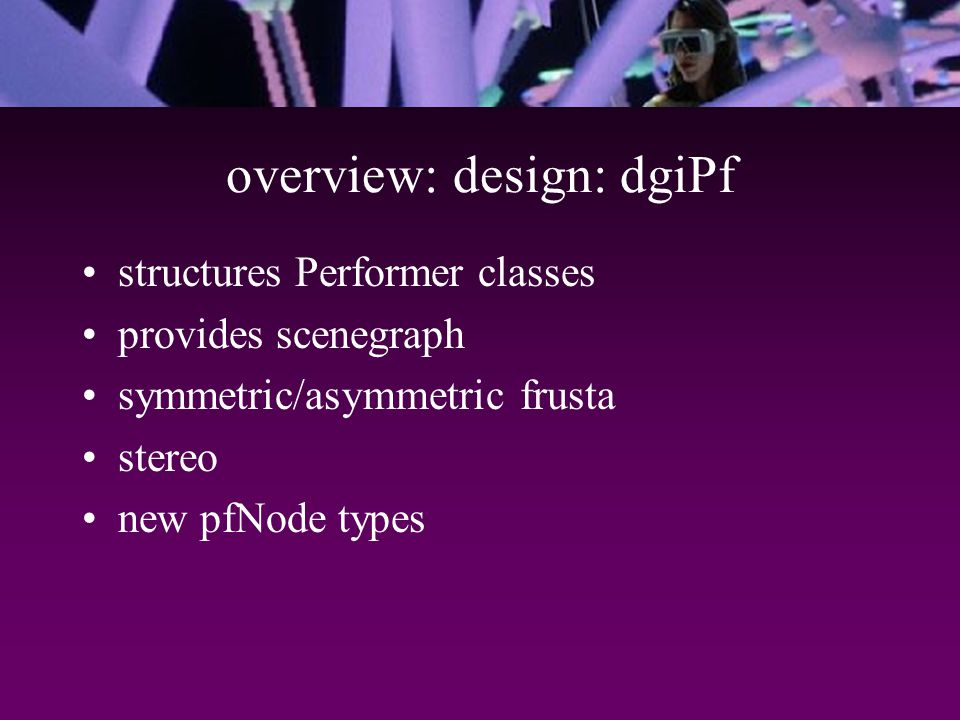 overview: design: dgiPf structures Performer classes provides scenegraph symmetric/asymmetric frusta stereo new pfNode types