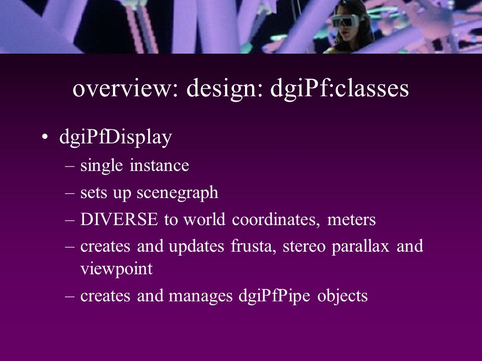overview: design: dgiPf:classes dgiPfDisplay –single instance –sets up scenegraph –DIVERSE to world coordinates, meters –creates and updates frusta, stereo parallax and viewpoint –creates and manages dgiPfPipe objects