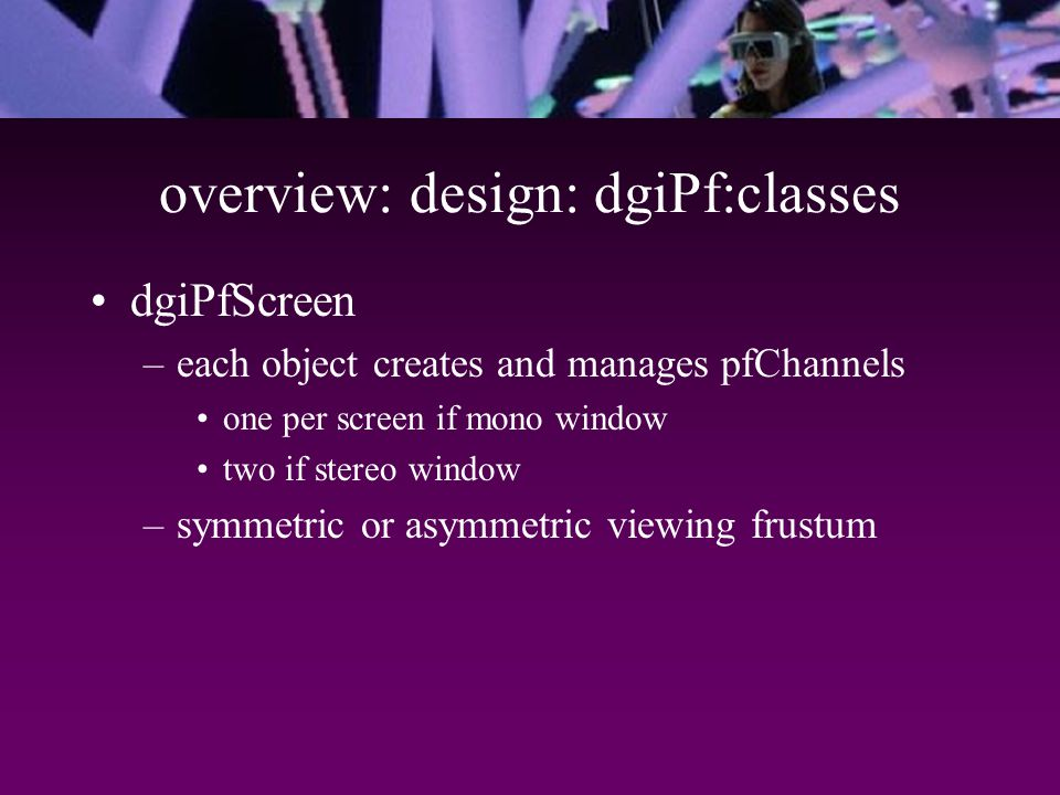 overview: design: dgiPf:classes dgiPfScreen –each object creates and manages pfChannels one per screen if mono window two if stereo window –symmetric or asymmetric viewing frustum