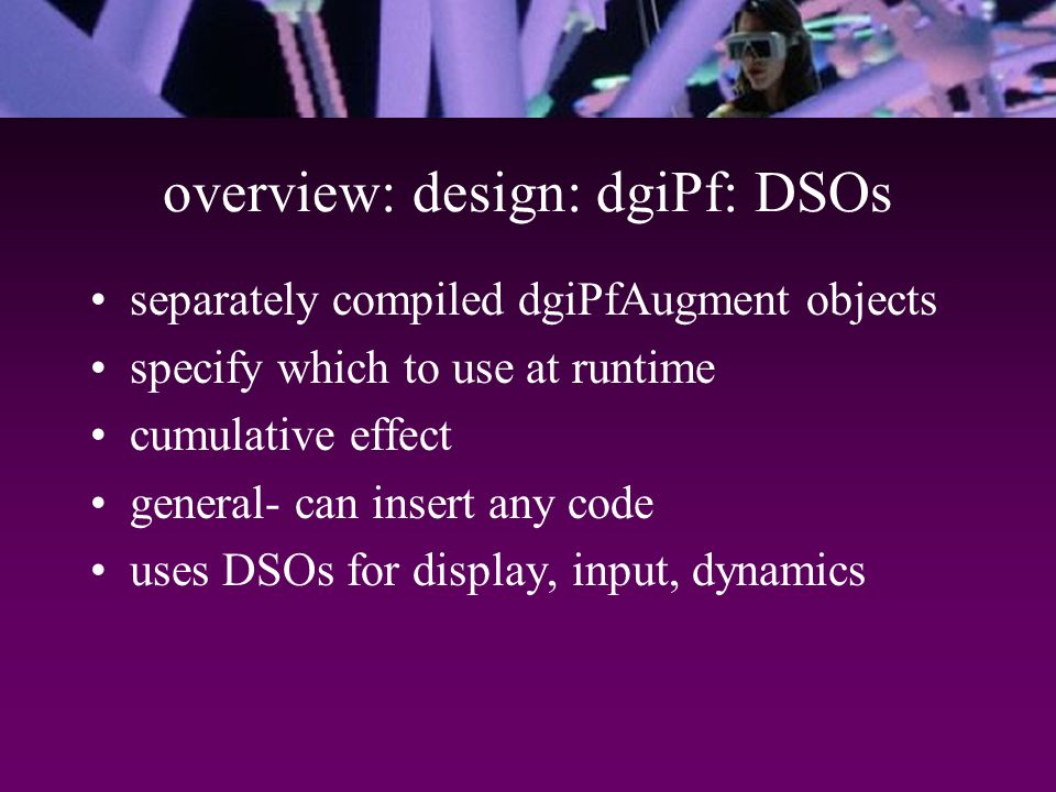 overview: design: dgiPf: DSOs separately compiled dgiPfAugment objects specify which to use at runtime cumulative effect general- can insert any code uses DSOs for display, input, dynamics