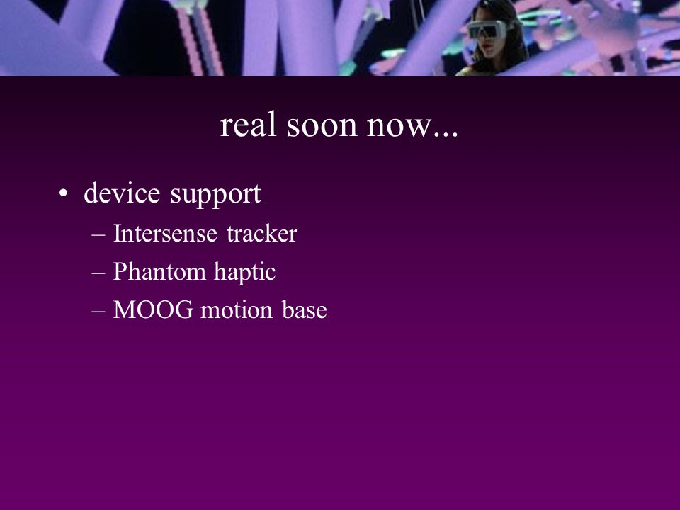 real soon now... device support –Intersense tracker –Phantom haptic –MOOG motion base
