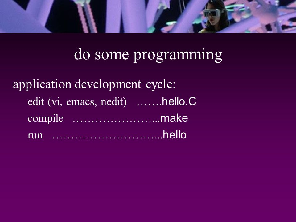 do some programming application development cycle: edit (vi, emacs, nedit) …….