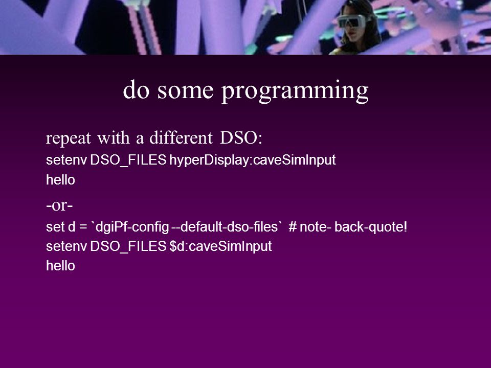 do some programming repeat with a different DSO: setenv DSO_FILES hyperDisplay:caveSimInput hello -or- set d = `dgiPf-config --default-dso-files` # note- back-quote.