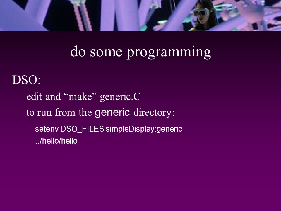 do some programming DSO: edit and make generic.C to run from the generic directory: setenv DSO_FILES simpleDisplay:generic../hello/hello