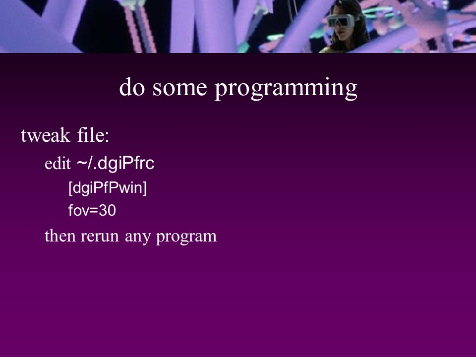do some programming tweak file: edit ~/.dgiPfrc [dgiPfPwin] fov=30 then rerun any program