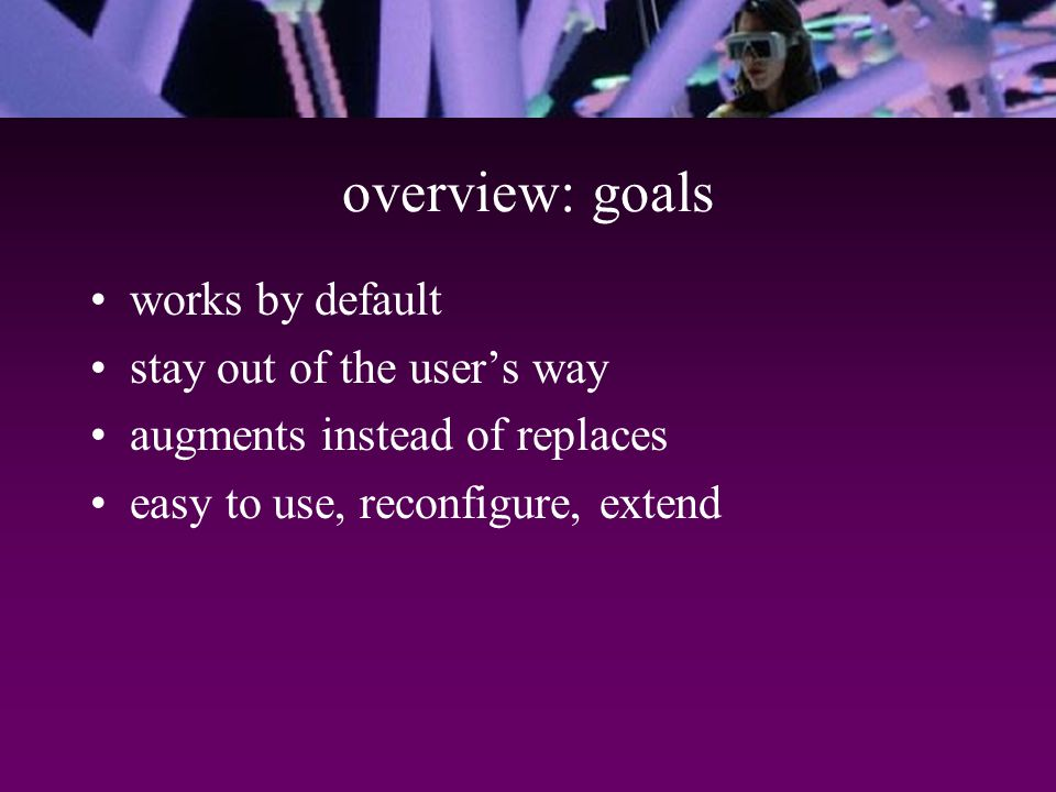 overview: goals works by default stay out of the user's way augments instead of replaces easy to use, reconfigure, extend
