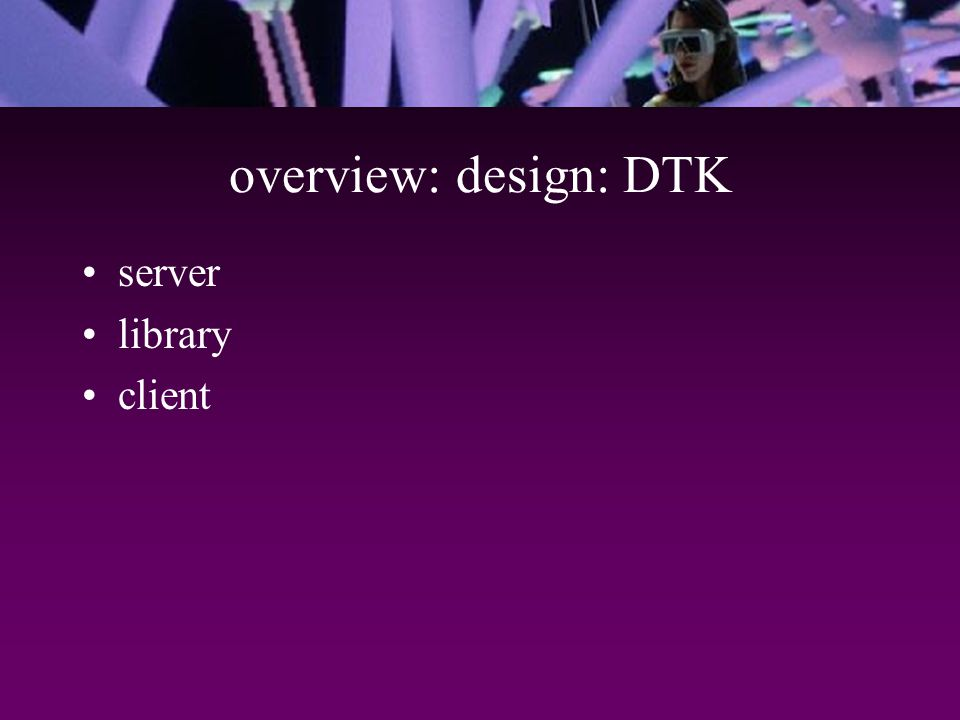 overview: design: DTK server library client