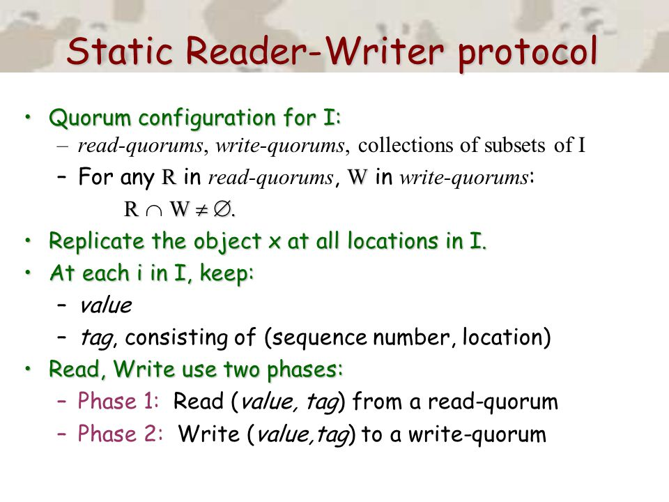 Static Reader-Writer protocol Quorum configuration for I:Quorum configuration for I: –read-quorums, write-quorums, collections of subsets of I RW –For any R in read-quorums, W in write-quorums : RW  .