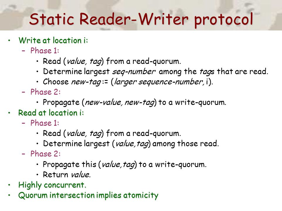 Static Reader-Writer protocol Write at location i:Write at location i: –Phase 1: Read (value, tag) from a read-quorum. Determine largest seq-number am