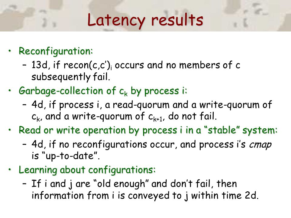 Latency results Reconfiguration:Reconfiguration: –13d, if recon(c,c') i occurs and no members of c subsequently fail. Garbage-collection of c k by pro