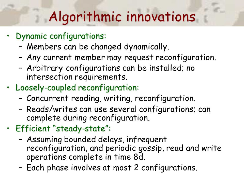 Algorithmic innovations Dynamic configurations:Dynamic configurations: –Members can be changed dynamically. –Any current member may request reconfigur