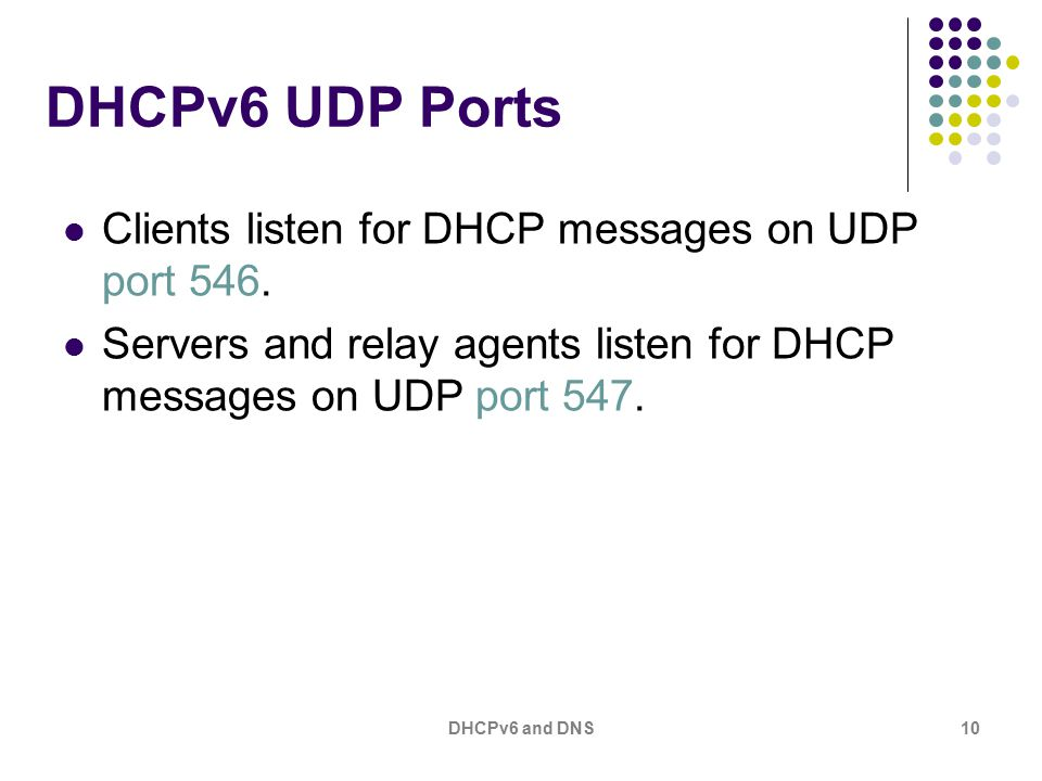 DHCPv6 and DNS10 DHCPv6 UDP Ports Clients listen for DHCP messages on UDP port 546.