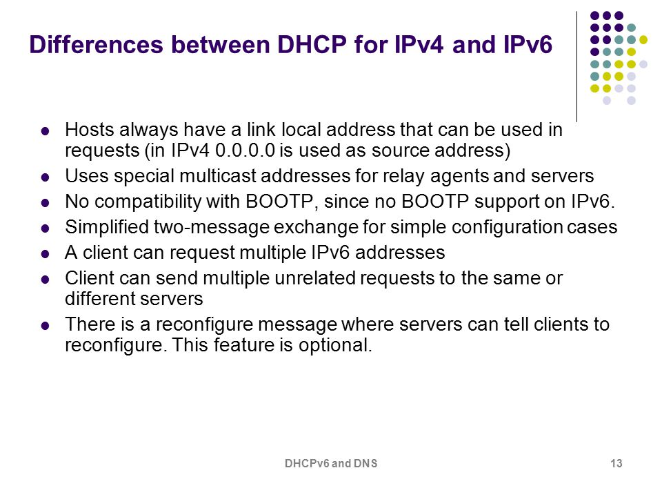 DHCPv6 and DNS13 Differences between DHCP for IPv4 and IPv6 Hosts always have a link local address that can be used in requests (in IPv4 0.0.0.0 is used as source address) Uses special multicast addresses for relay agents and servers No compatibility with BOOTP, since no BOOTP support on IPv6.