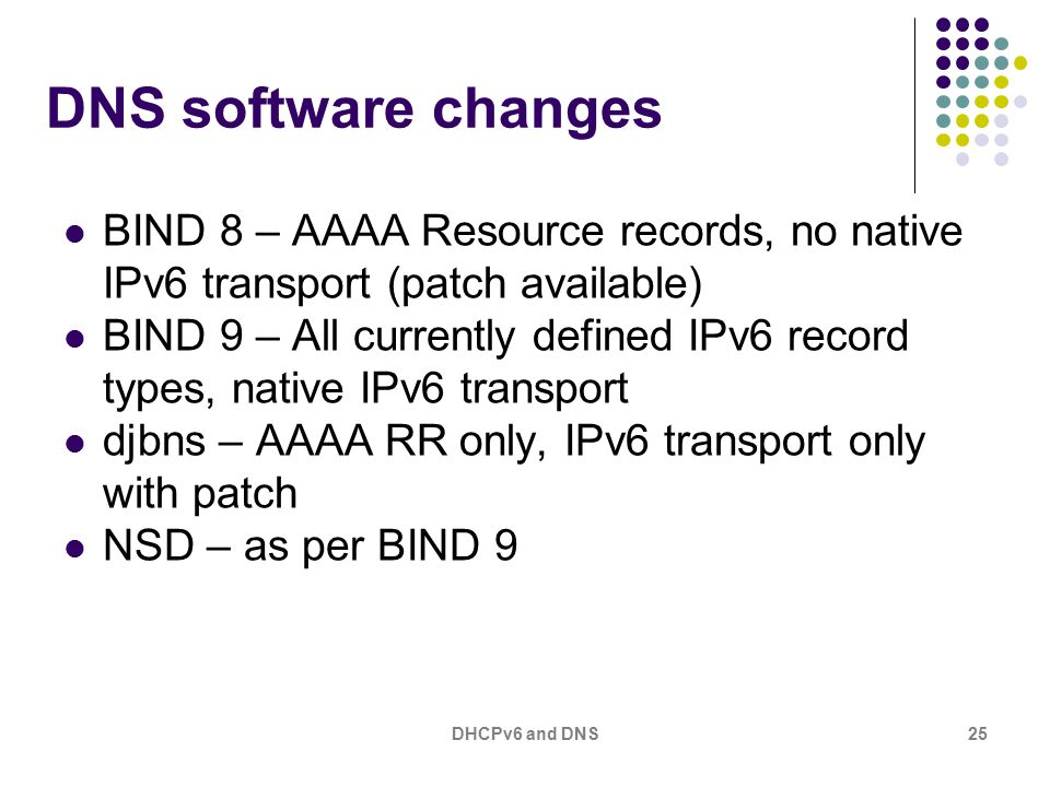 DHCPv6 and DNS25 DNS software changes BIND 8 – AAAA Resource records, no native IPv6 transport (patch available) BIND 9 – All currently defined IPv6 r