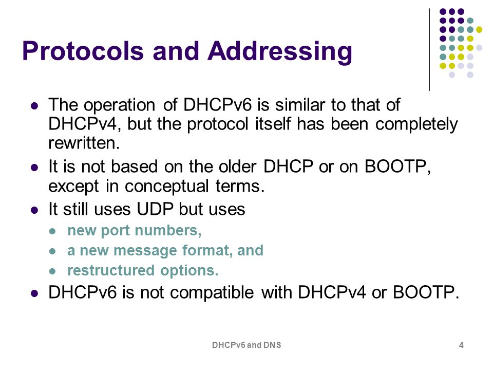 DHCPv6 and DNS4 Protocols and Addressing The operation of DHCPv6 is similar to that of DHCPv4, but the protocol itself has been completely rewritten.