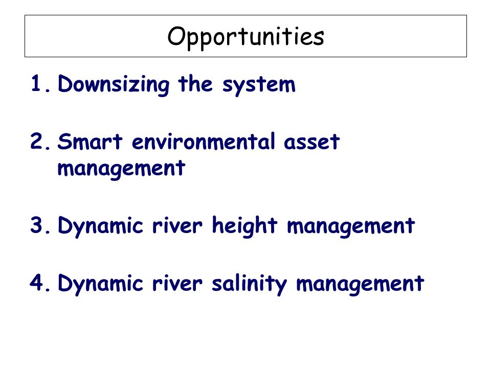 Opportunities 1.Downsizing the system 2.Smart environmental asset management 3.Dynamic river height management 4.Dynamic river salinity management