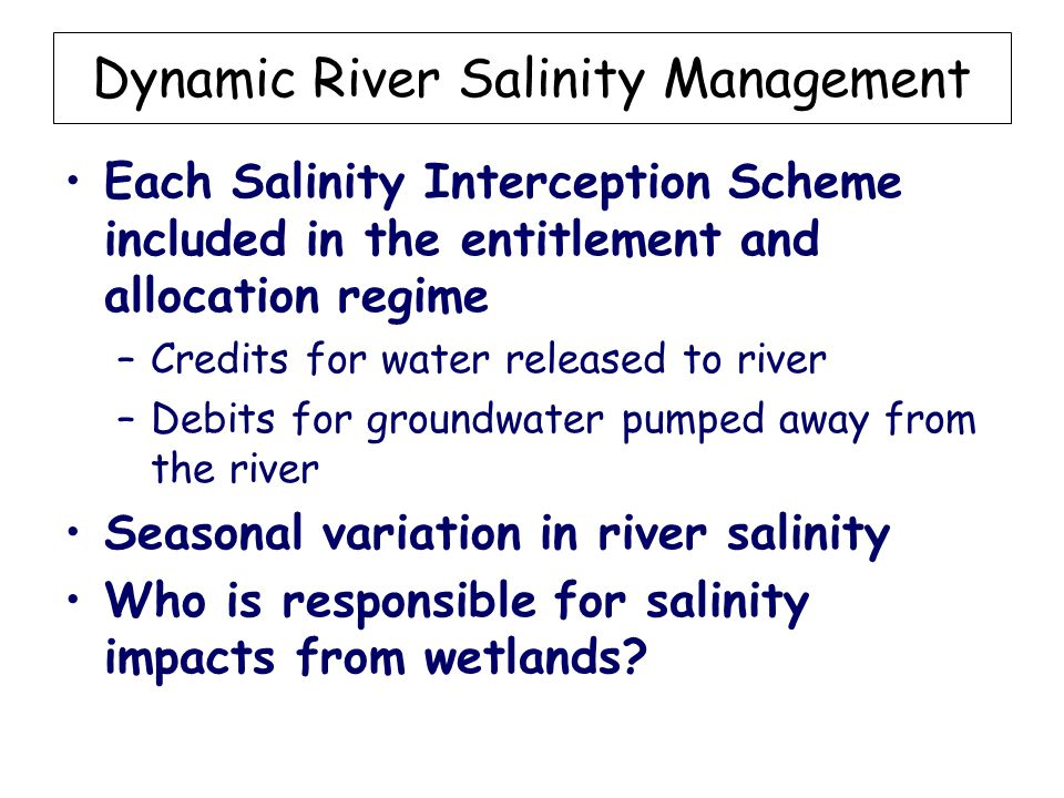 Dynamic River Salinity Management Each Salinity Interception Scheme included in the entitlement and allocation regime –Credits for water released to river –Debits for groundwater pumped away from the river Seasonal variation in river salinity Who is responsible for salinity impacts from wetlands