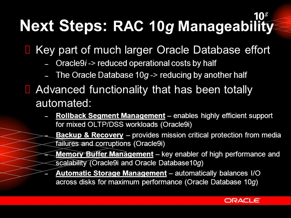Next Steps: RAC 10g Manageability  Key part of much larger Oracle Database effort – Oracle9i -> reduced operational costs by half – The Oracle Database 10g -> reducing by another half  Advanced functionality that has been totally automated: – Rollback Segment Management – enables highly efficient support for mixed OLTP/DSS workloads (Oracle9i) – Backup & Recovery – provides mission critical protection from media failures and corruptions (Oracle9i) – Memory Buffer Management – key enabler of high performance and scalability (Oracle9i and Oracle Database10g) – Automatic Storage Management – automatically balances I/O across disks for maximum performance (Oracle Database 10g)