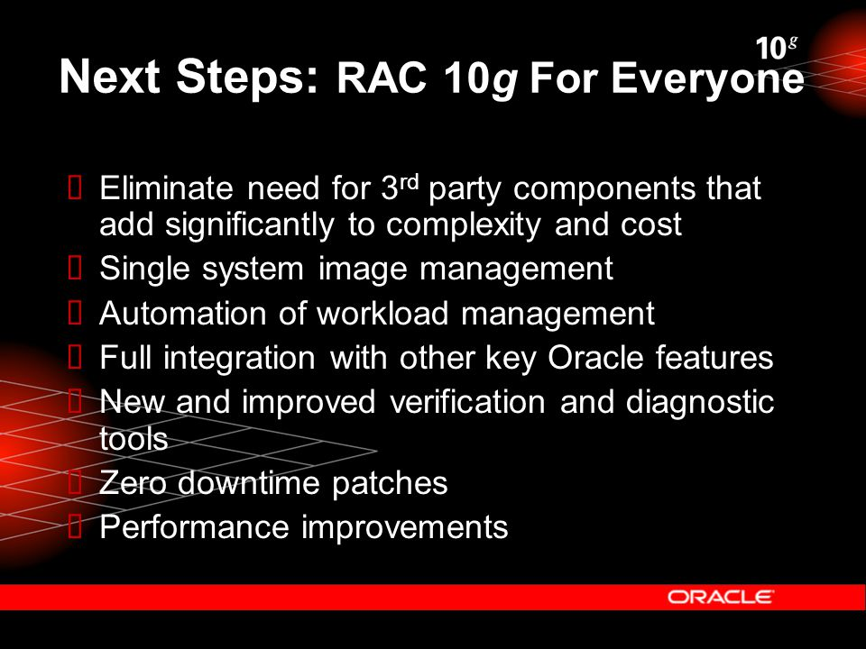 Next Steps: RAC 10g For Everyone  Eliminate need for 3 rd party components that add significantly to complexity and cost  Single system image management  Automation of workload management  Full integration with other key Oracle features  New and improved verification and diagnostic tools  Zero downtime patches  Performance improvements