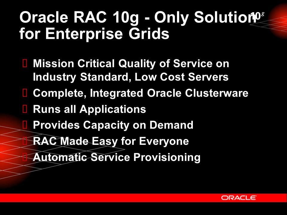 Oracle RAC 10g - Only Solution for Enterprise Grids  Mission Critical Quality of Service on Industry Standard, Low Cost Servers  Complete, Integrated Oracle Clusterware  Runs all Applications  Provides Capacity on Demand  RAC Made Easy for Everyone  Automatic Service Provisioning