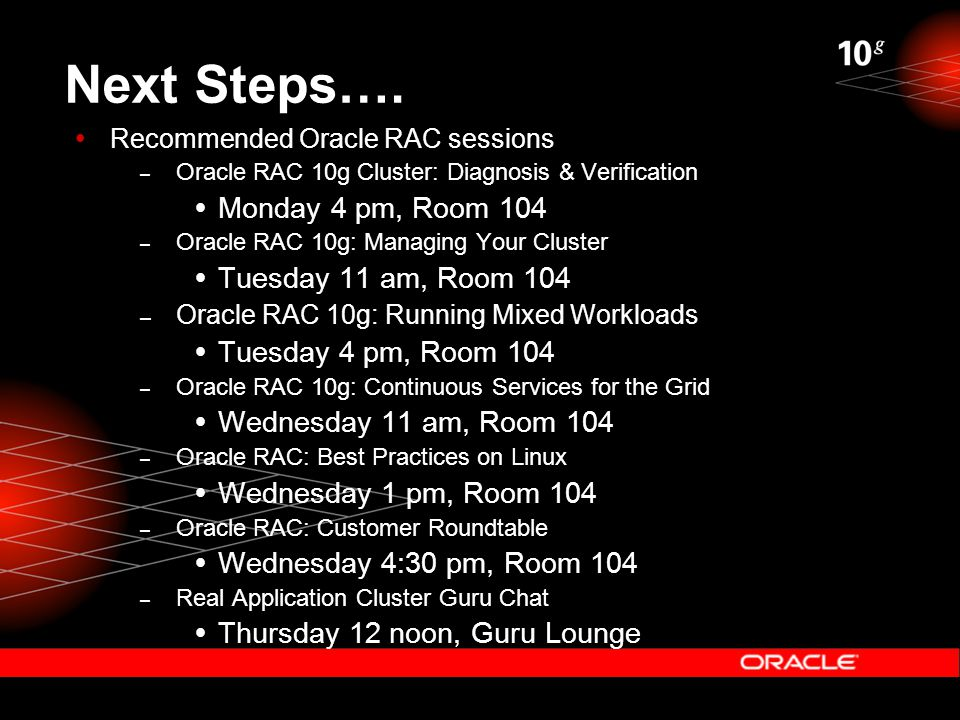Next Steps….  Recommended Oracle RAC sessions – Oracle RAC 10g Cluster: Diagnosis & Verification  Monday 4 pm, Room 104 – Oracle RAC 10g: Managing Y