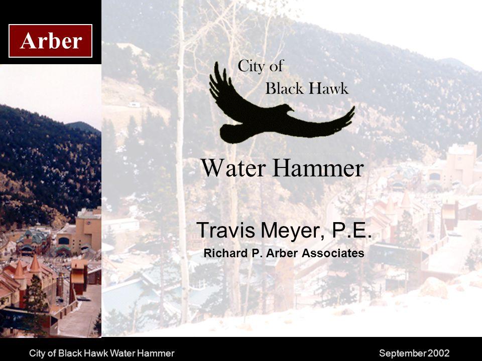 City of Black Hawk Water HammerSeptember 2002 Arber Water Hammer Travis Meyer, P.E.