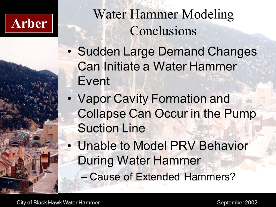 City of Black Hawk Water HammerSeptember 2002 Arber Water Hammer Modeling Conclusions Sudden Large Demand Changes Can Initiate a Water Hammer Event Vapor Cavity Formation and Collapse Can Occur in the Pump Suction Line Unable to Model PRV Behavior During Water Hammer –Cause of Extended Hammers