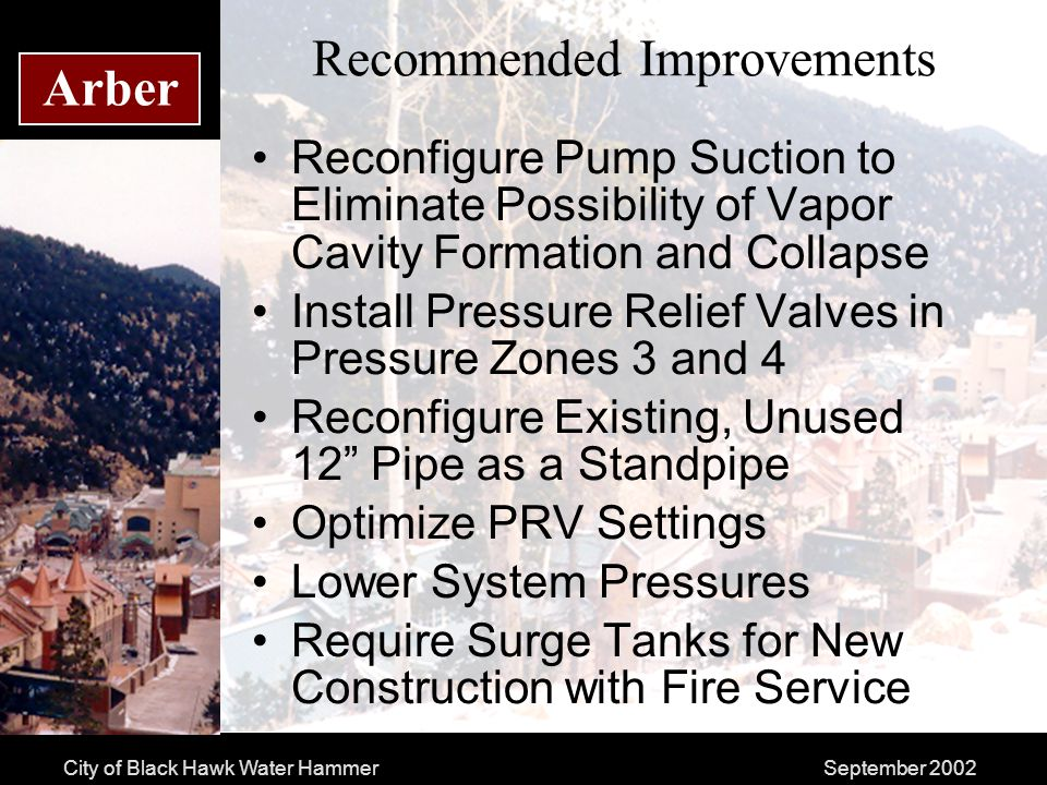 City of Black Hawk Water HammerSeptember 2002 Arber Recommended Improvements Reconfigure Pump Suction to Eliminate Possibility of Vapor Cavity Formation and Collapse Install Pressure Relief Valves in Pressure Zones 3 and 4 Reconfigure Existing, Unused 12 Pipe as a Standpipe Optimize PRV Settings Lower System Pressures Require Surge Tanks for New Construction with Fire Service