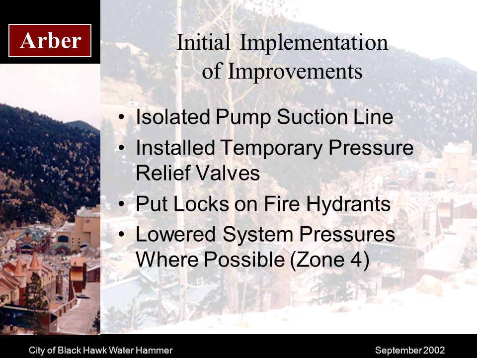 City of Black Hawk Water HammerSeptember 2002 Arber Initial Implementation of Improvements Isolated Pump Suction Line Installed Temporary Pressure Relief Valves Put Locks on Fire Hydrants Lowered System Pressures Where Possible (Zone 4)