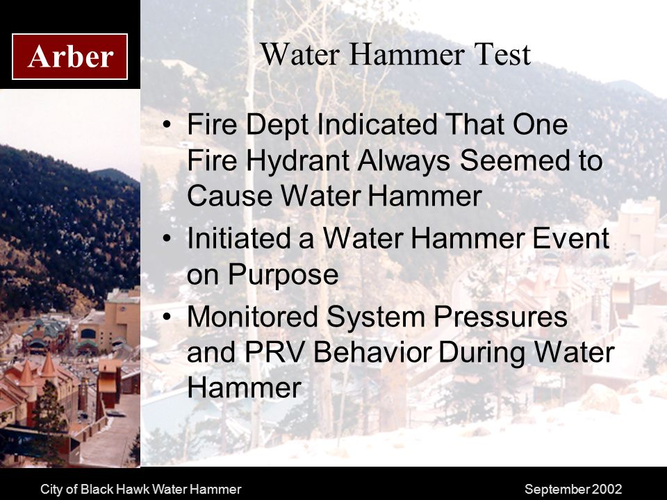 City of Black Hawk Water HammerSeptember 2002 Arber Water Hammer Test Fire Dept Indicated That One Fire Hydrant Always Seemed to Cause Water Hammer Initiated a Water Hammer Event on Purpose Monitored System Pressures and PRV Behavior During Water Hammer