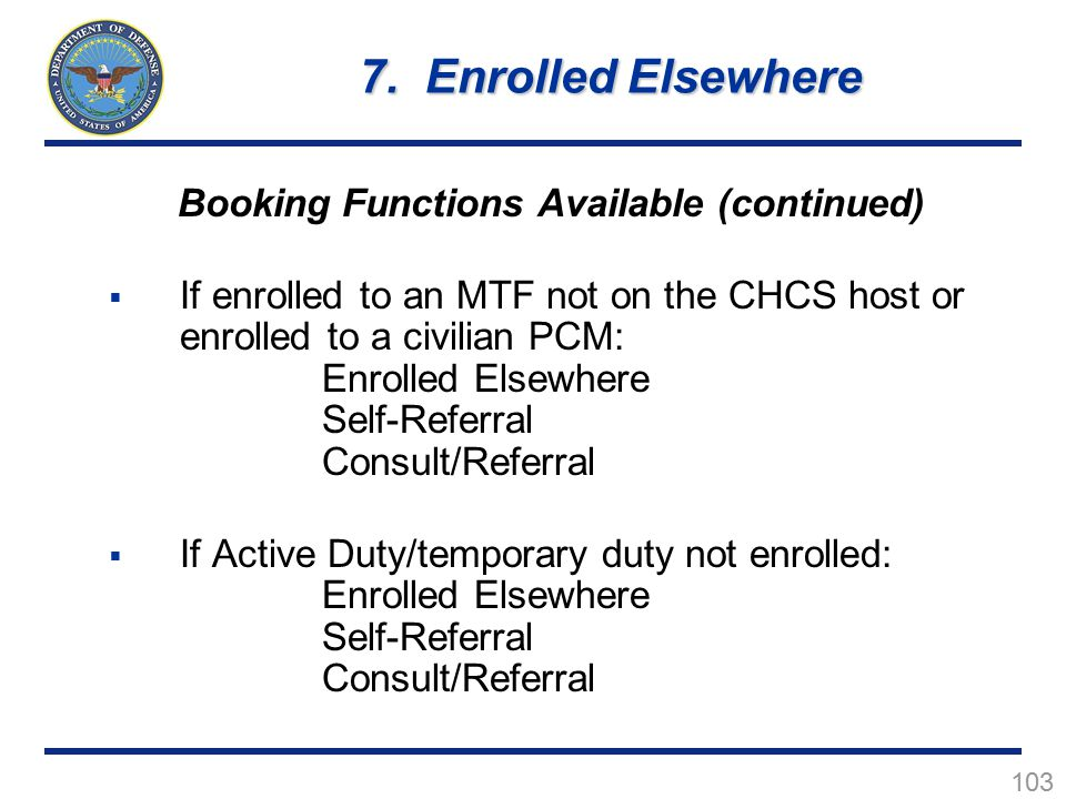 103 Booking Functions Available (continued)  If enrolled to an MTF not on the CHCS host or enrolled to a civilian PCM: Enrolled Elsewhere Self-Referral Consult/Referral  If Active Duty/temporary duty not enrolled: Enrolled Elsewhere Self-Referral Consult/Referral 7.
