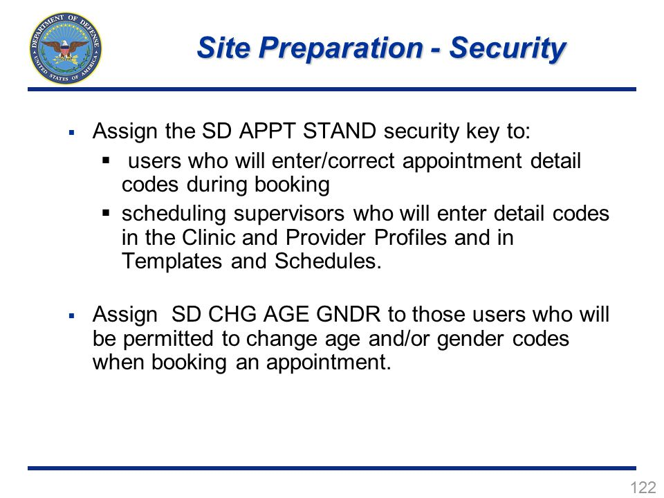 122  Assign the SD APPT STAND security key to:  users who will enter/correct appointment detail codes during booking  scheduling supervisors who will enter detail codes in the Clinic and Provider Profiles and in Templates and Schedules.