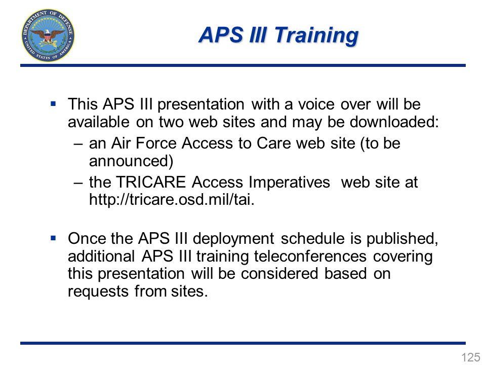 125  This APS III presentation with a voice over will be available on two web sites and may be downloaded: –an Air Force Access to Care web site (to be announced) –the TRICARE Access Imperatives web site at http://tricare.osd.mil/tai.