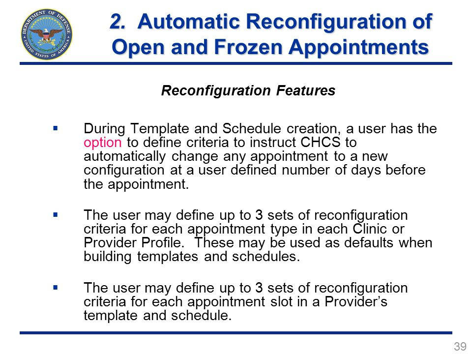 39 Reconfiguration Features  During Template and Schedule creation, a user has the option to define criteria to instruct CHCS to automatically change any appointment to a new configuration at a user defined number of days before the appointment.