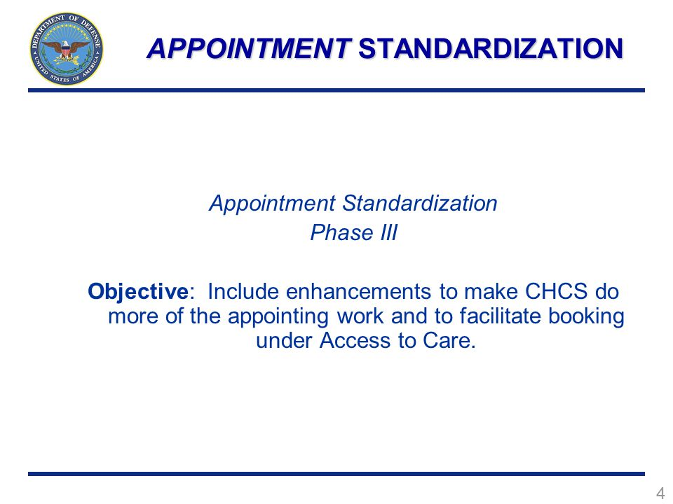 4 Appointment Standardization Phase III Objective: Include enhancements to make CHCS do more of the appointing work and to facilitate booking under Access to Care.