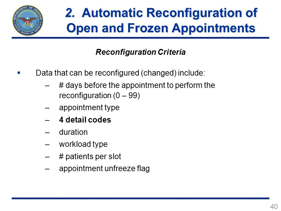 40 Reconfiguration Criteria  Data that can be reconfigured (changed) include: –# days before the appointment to perform the reconfiguration (0 – 99) –appointment type –4 detail codes –duration –workload type –# patients per slot –appointment unfreeze flag 2.