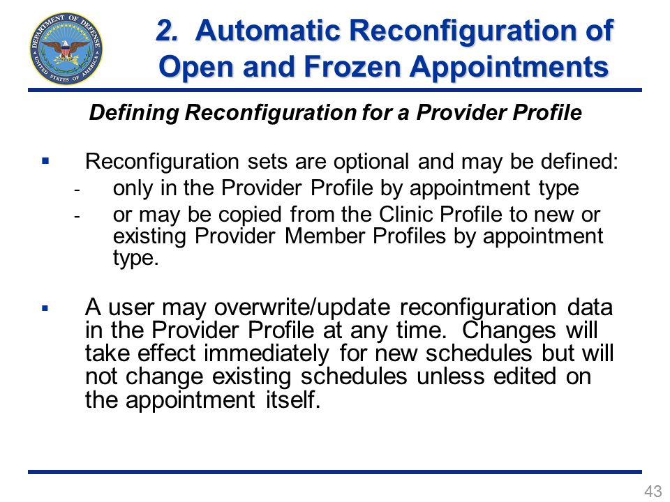 43 Defining Reconfiguration for a Provider Profile  Reconfiguration sets are optional and may be defined: - only in the Provider Profile by appointment type - or may be copied from the Clinic Profile to new or existing Provider Member Profiles by appointment type.