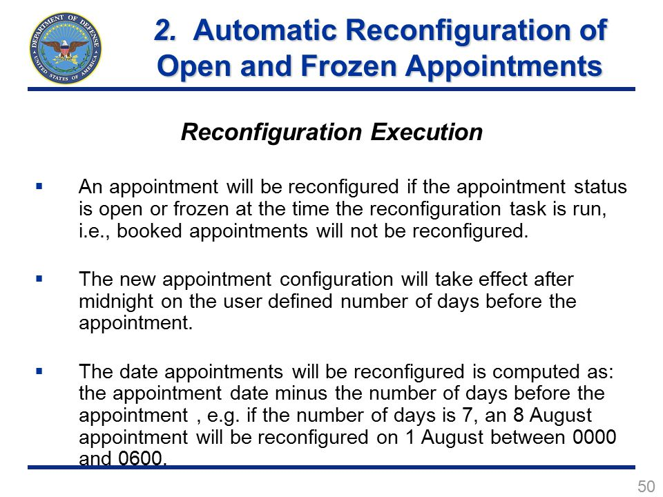 50 Reconfiguration Execution  An appointment will be reconfigured if the appointment status is open or frozen at the time the reconfiguration task is run, i.e., booked appointments will not be reconfigured.