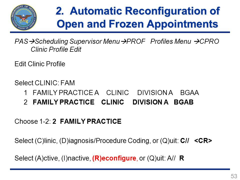 53 PAS  Scheduling Supervisor Menu  PROF Profiles Menu  CPRO Clinic Profile Edit Edit Clinic Profile Select CLINIC: FAM 1 FAMILY PRACTICE A CLINIC DIVISION A BGAA 2 FAMILY PRACTICE CLINIC DIVISION A BGAB Choose 1-2: 2 FAMILY PRACTICE Select (C)linic, (D)iagnosis/Procedure Coding, or (Q)uit: C// Select (A)ctive, (I)nactive, (R)econfigure, or (Q)uit: A// R 2.