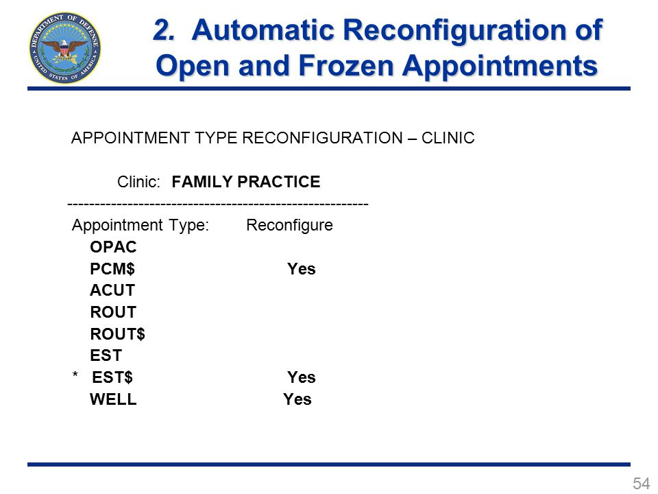 54 APPOINTMENT TYPE RECONFIGURATION – CLINIC Clinic: FAMILY PRACTICE ------------------------------------------------------- Appointment Type: Reconfigure OPAC PCM$ Yes ACUT ROUT ROUT$ EST * EST$ Yes WELL Yes 2.