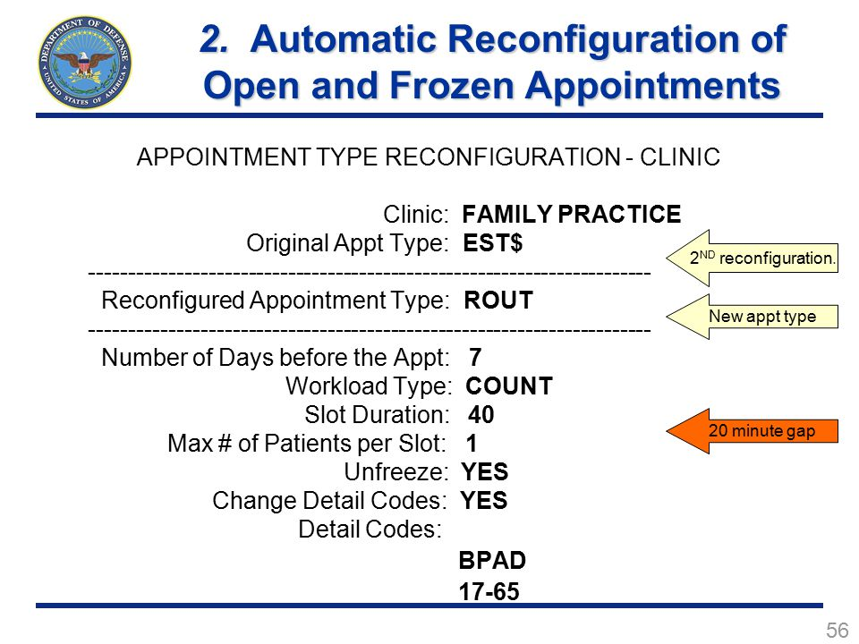56 APPOINTMENT TYPE RECONFIGURATION - CLINIC Clinic: FAMILY PRACTICE Original Appt Type: EST$ ----------------------------------------------------------------------- Reconfigured Appointment Type: ROUT ----------------------------------------------------------------------- Number of Days before the Appt: 7 Workload Type: COUNT Slot Duration: 40 Max # of Patients per Slot: 1 Unfreeze: YES Change Detail Codes: YES Detail Codes: BPAD 17-65 2 ND reconfiguration.