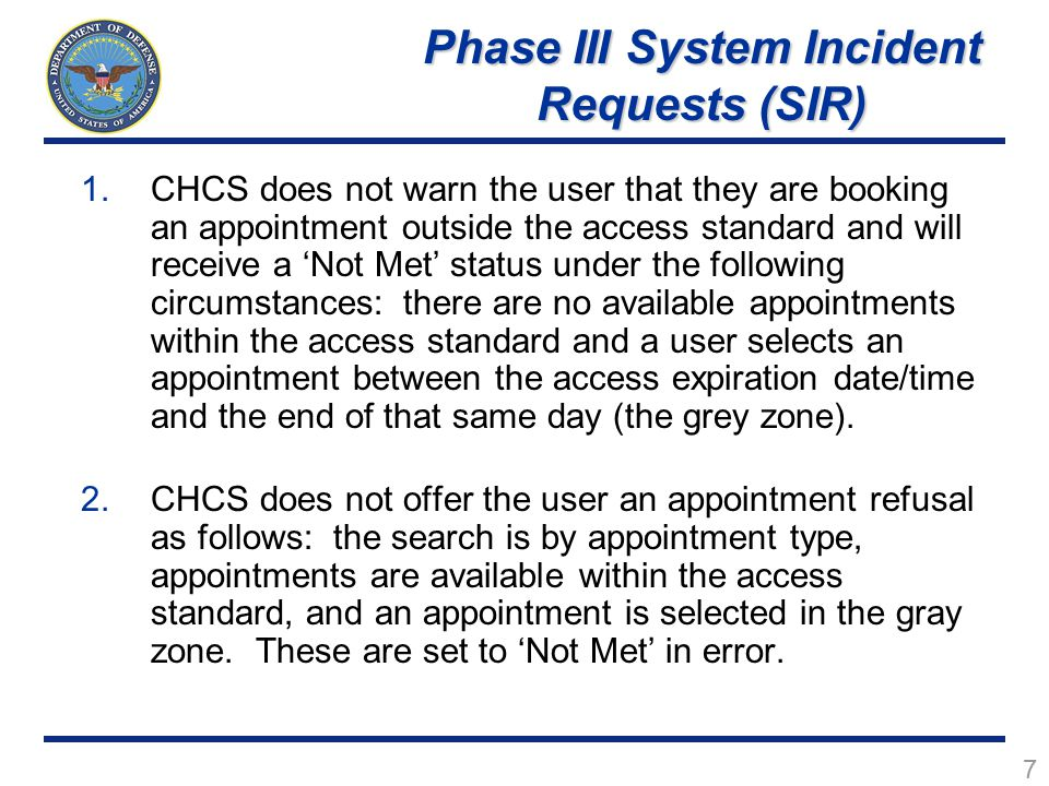 7 1.CHCS does not warn the user that they are booking an appointment outside the access standard and will receive a 'Not Met' status under the following circumstances: there are no available appointments within the access standard and a user selects an appointment between the access expiration date/time and the end of that same day (the grey zone).