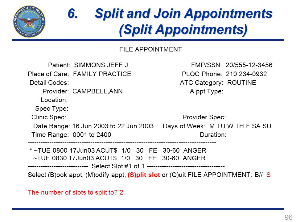 96 FILE APPOINTMENT Patient: SIMMONS,JEFF J FMP/SSN: 20/555-12-3456 Place of Care: FAMILY PRACTICE PLOC Phone: 210 234-0932 Detail Codes: ATC Category: ROUTINE Provider: CAMPBELL,ANN A ppt Type: Location: Spec Type: Clinic Spec: Provider Spec: Date Range: 16 Jun 2003 to 22 Jun 2003 Days of Week: M TU W TH F SA SU Time Range: 0001 to 2400 Duration: -------------------------------------------------------------------------------------- * ~TUE 0800 17Jun03 ACUT$ 1/0 30 FE 30-60 ANGER ~TUE 0830 17Jun03 ACUT$ 1/0 30 FE 30-60 ANGER ---------------------------- Select Slot #1 of 1 ------------------------------------ Select (B)ook appt, (M)odify appt, (S)plit slot or (Q)uit FILE APPOINTMENT: B// S The number of slots to split to.