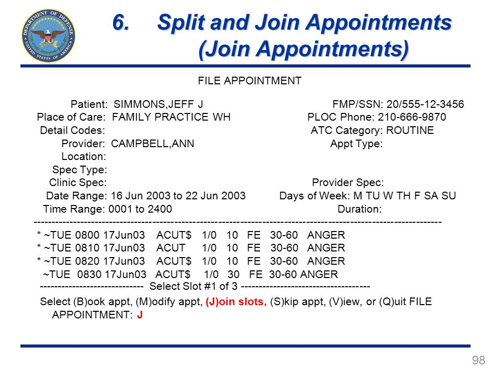 98 FILE APPOINTMENT Patient: SIMMONS,JEFF J FMP/SSN: 20/555-12-3456 Place of Care: FAMILY PRACTICE WH PLOC Phone: 210-666-9870 Detail Codes: ATC Category: ROUTINE Provider: CAMPBELL,ANN Appt Type: Location: Spec Type: Clinic Spec: Provider Spec: Date Range: 16 Jun 2003 to 22 Jun 2003 Days of Week: M TU W TH F SA SU Time Range: 0001 to 2400 Duration: ---------------------------------------------------------------------------------------------------------------- * ~TUE 0800 17Jun03 ACUT$ 1/0 10 FE 30-60 ANGER * ~TUE 0810 17Jun03 ACUT 1/0 10 FE 30-60 ANGER * ~TUE 0820 17Jun03 ACUT$ 1/0 10 FE 30-60 ANGER ~TUE 0830 17Jun03 ACUT$ 1/0 30 FE 30-60 ANGER ----------------------------- Select Slot #1 of 3 ------------------------------------ Select (B)ook appt, (M)odify appt, (J)oin slots, (S)kip appt, (V)iew, or (Q)uit FILE APPOINTMENT: J 6.Split and Join Appointments (Join Appointments)