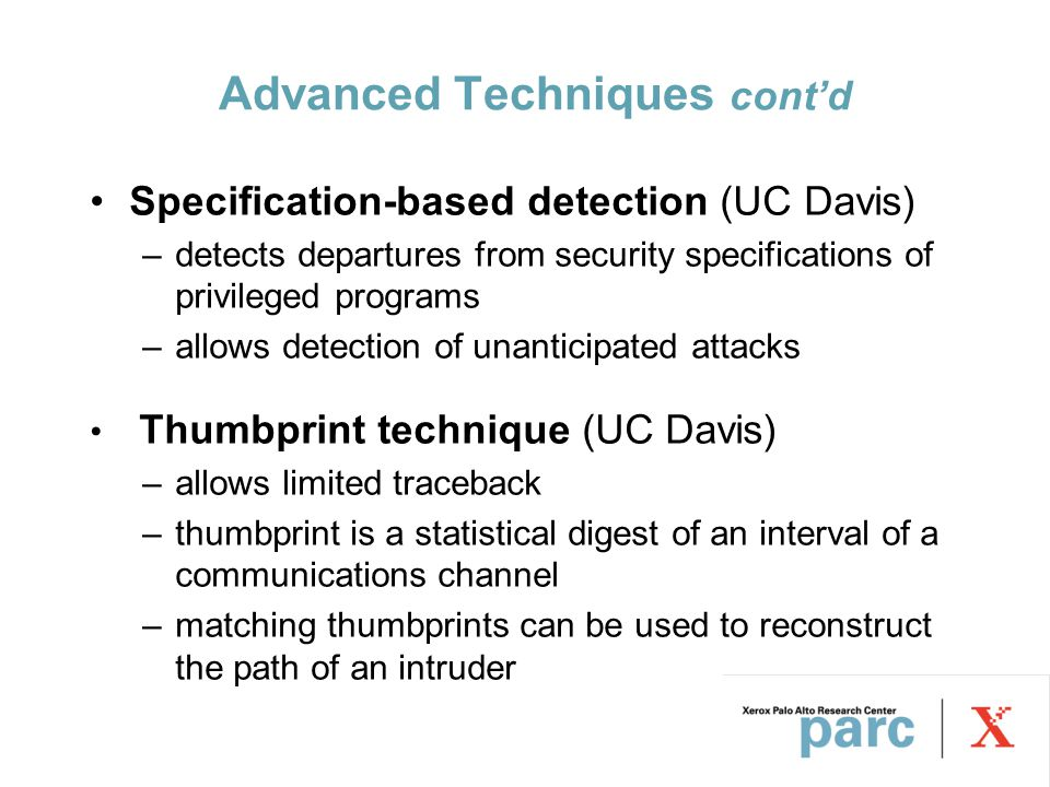 Advanced Techniques cont'd Specification-based detection (UC Davis) –detects departures from security specifications of privileged programs –allows detection of unanticipated attacks Thumbprint technique (UC Davis) –allows limited traceback –thumbprint is a statistical digest of an interval of a communications channel –matching thumbprints can be used to reconstruct the path of an intruder
