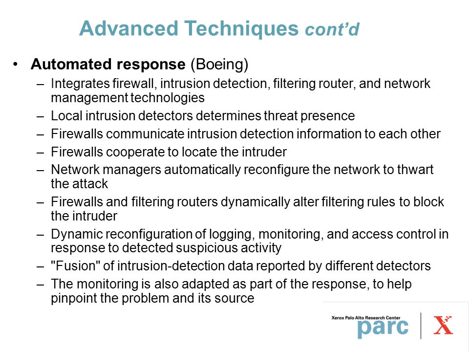 Advanced Techniques cont'd Automated response (Boeing) –Integrates firewall, intrusion detection, filtering router, and network management technologies –Local intrusion detectors determines threat presence –Firewalls communicate intrusion detection information to each other –Firewalls cooperate to locate the intruder –Network managers automatically reconfigure the network to thwart the attack –Firewalls and filtering routers dynamically alter filtering rules to block the intruder –Dynamic reconfiguration of logging, monitoring, and access control in response to detected suspicious activity – Fusion of intrusion-detection data reported by different detectors –The monitoring is also adapted as part of the response, to help pinpoint the problem and its source