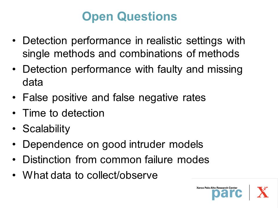 Open Questions Detection performance in realistic settings with single methods and combinations of methods Detection performance with faulty and missing data False positive and false negative rates Time to detection Scalability Dependence on good intruder models Distinction from common failure modes What data to collect/observe
