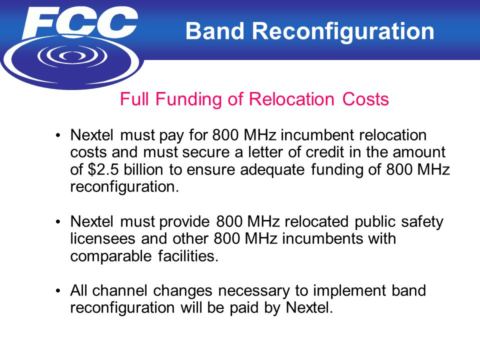 13 Band Reconfiguration Full Funding of Relocation Costs Nextel must pay for 800 MHz incumbent relocation costs and must secure a letter of credit in the amount of $2.5 billion to ensure adequate funding of 800 MHz reconfiguration.