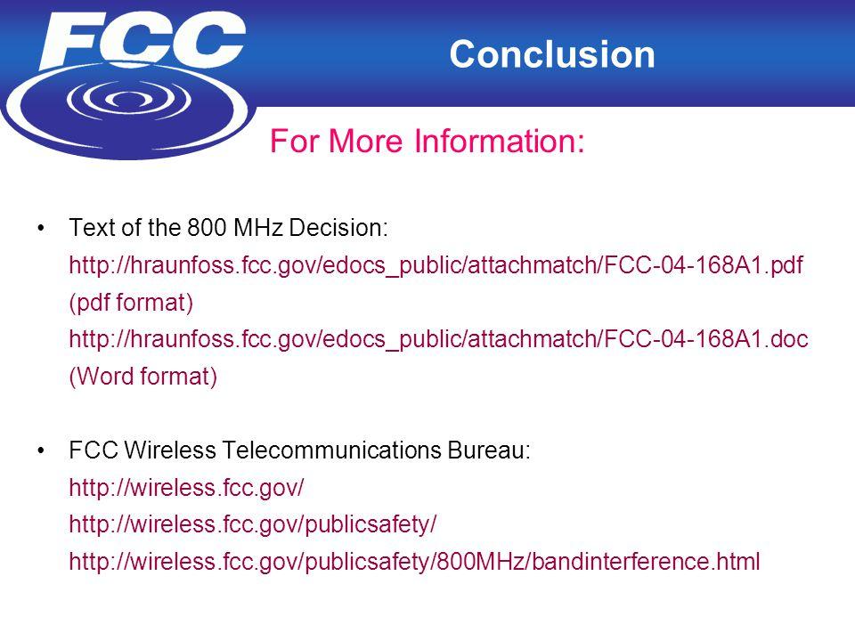 18 Conclusion For More Information: Text of the 800 MHz Decision: http://hraunfoss.fcc.gov/edocs_public/attachmatch/FCC-04-168A1.pdf (pdf format) http://hraunfoss.fcc.gov/edocs_public/attachmatch/FCC-04-168A1.doc (Word format) FCC Wireless Telecommunications Bureau: http://wireless.fcc.gov/ http://wireless.fcc.gov/publicsafety/ http://wireless.fcc.gov/publicsafety/800MHz/bandinterference.html